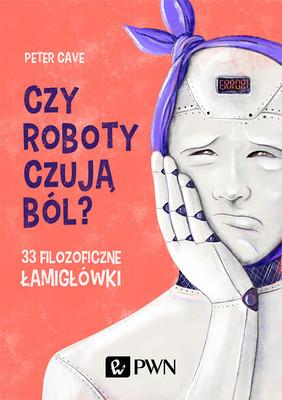 Peter Cave - Czy roboty czują ból? 33 filozoficzne łamigłówki