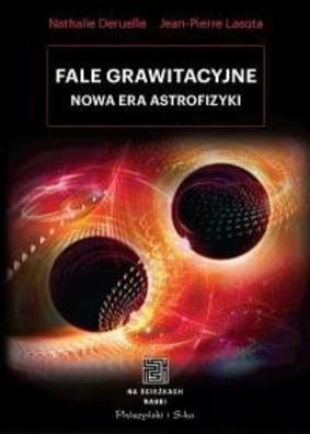 Nathalie Deruelle, Pierre Jean Lasota - Fale grawitacyjne. Nowa era astrofizyki