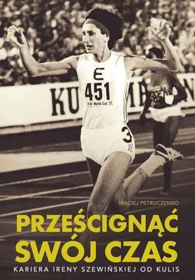 Maciej Petruczenko - Prześcignąć swój czas. Kariera Ireny Szewińskiej od kulis