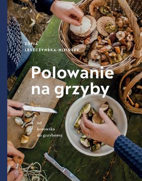 Zofia Leszczyńska-Niziołek - Polowanie na grzyby. Od borowika do grzybowej