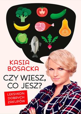 Katarzyna Bosacka - Czy wiesz, co jesz? Leksykon dobrych zakupów
