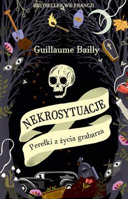 Guillaume Bailly - Nekrosytuacje. Perełki z życia grabarza