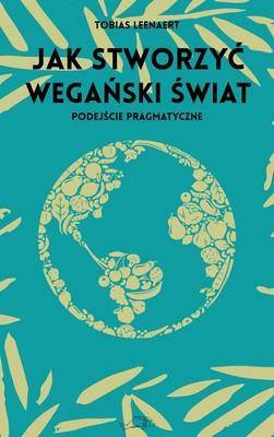 Tobias Leenaert - Jak stworzyć wegański świat. Podejście pragmatyczne