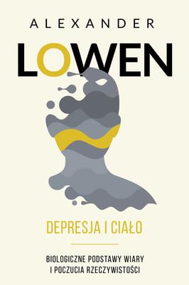 Alexander Lowen - Depresja i ciało. Biologiczne podstawy wiary i poczucia rzeczywistości / Alexander Lowen - Depression And The Body