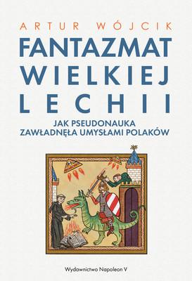 Artur Wójcik - Fantazmat Wielkiej Lechii. Jak pseudonauka zawładnęła umysłami Polaków