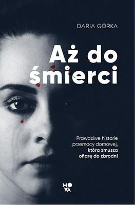 Daria Górka - Aż do śmierci. Prawdziwe historie przemocy domowej, która zmusza ofiarę do zbrodni