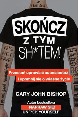 Gary John Bishop - Skończ z tym sh*tem! Przestań uprawiać autosabotaż i upomnij się o własne życie
