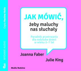 Joanna Faber, Julie King - Jak mówić, żeby maluchy nas słuchały. Poradnik przetrwania dla rodziców dzieci w wieku 2-7 lat