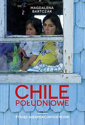 Magdalena Bartczak - Chile południowe. Tysiąc niespokojnych wysp