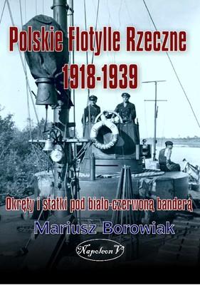 Mariusz Borowiak - Polskie flotylle rzeczne 1918-1939. Okręty i statki pod biało-czerwoną banderą