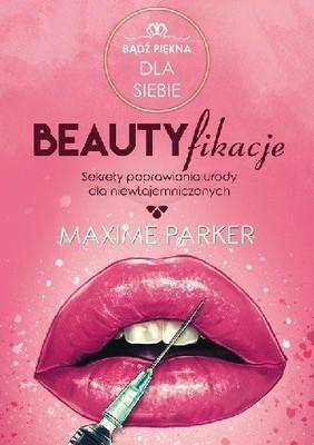 Maxime Parker - Beautyfikacje. Sekrety poprawiania urody dla niewtajemniczonych