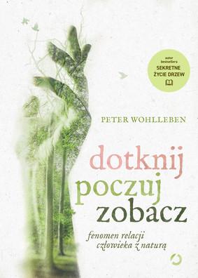 Peter Wohlleben - Dotknij, poczuj, zobacz. Fenomen relacji człowieka z naturą