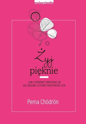 Pema Chordon - Żyj pięknie. Jak czerpać inspirację ze zmian, które przynosi los / Pema Chordon - Living Beautifully: With Uncertainty And Change