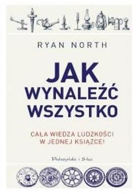 Ryan North - Jak wynaleźć wszystko. Cała wiedza ludzkości w jednej książce!