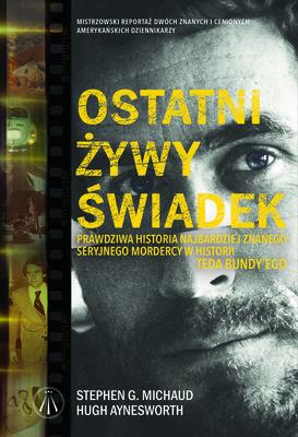 Stephen G. Michaud, Hugh Aynesworth - Ostatni żywy świadek. Prawdziwa historia największego seryjnego mordercy w historii Teda Bundy'ego