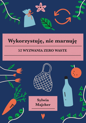 Sylwia Majcher - Wykorzystuję, nie marnuję. 52 wyzwania zero waste