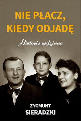 Zygmunt Sieradzki - Nie płacz, kiedy odjadę. Historie rodzinne