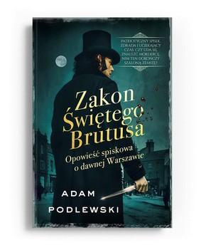 Adam Podlewski - Zakon Świętego Brutusa. Opowieść spiskowa o dawnej Warszawie