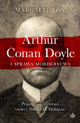 Margalit Fox - Arthur Conan Doyle i sprawa morderstwa