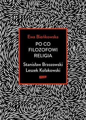 Ewa Bieńkowska - Po co filozofowi religia. Stanisław Brzozowski, Leszek Kołakowski