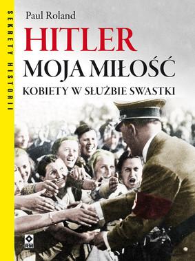 Paul Roland - Hitler moja miłość. Kobiety w służbie swastyki