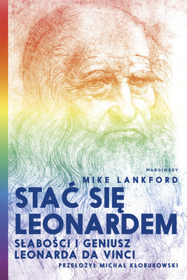 Mike Lankford - Stać się Leonardem. Słabości i geniusz Leonarda Da Vinci / Mike Lankford - Becoming Leonardo: An Exploded View Of The Life Of Leonardo Da Vinci