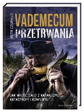 Piotr Czuryłło - Vademecum przetrwania. Jak wyjść cało z kataklizmu, katastrofy i konfliktu
