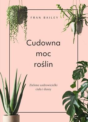 Fran Bailey - Cudowna moc roślin. Zielone uzdrowicielki ciała i duszy