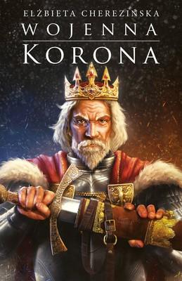 Elżbieta Cherezińska - Wojenna korona. Odrodzone Królestwo. Tom 4