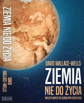 David Wallace-Wells - Ziemia nie do życia. Nasza planeta po globalnym ociepleniu