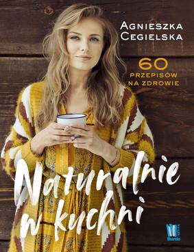 Agnieszka Cegielska - Naturalnie w kuchni. 60 przepisów na zdrowie