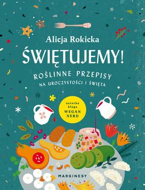 Alicja Rokicka - Świętujemy! Roślinne przepisy na uroczystości i święta