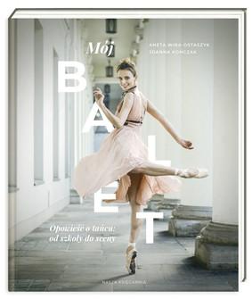 Aneta Wira-Ostaszyk, Joanna Kończak - Mój balet. Opowieść o tańcu: od szkoły do sceny