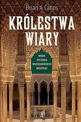Brian A. Catlos - Królestwa wiary. Nowa historia muzułmańskiej Hiszpanii