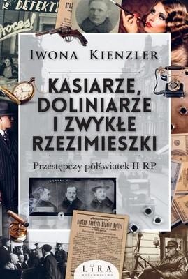 Iwona Kienzler - Kasiarze, doliniarze i zwykłe rzezimieszki. Przestępczy półświatek II RP