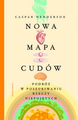 Caspar Henderson - Nowa mapa cudów. Podróż w poszukiwaniu rzeczy niepojętych / Caspar Henderson - A New Map Of Wonders