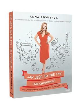 Anna Powierza - Jak jeść, by nie tyć i nie chorować: insulinooporność, cukrzyca, zespół metaboliczny