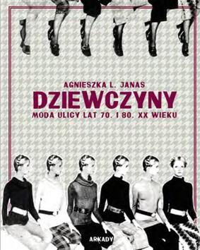 Agnieszka L. Janas - Dziewczyny. Moda ulicy lat 70. i 80. XX wieku