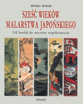 Miyeko Murase - Sześć wieków malarstwa japońskiego. Od Sesshu do artystów współczesnych