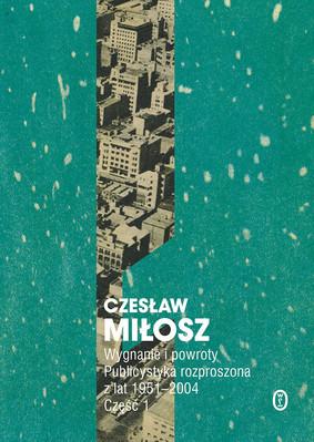 Czesław Miłosz - Wygnanie i powroty. Publicystyka rozproszona z lat 1951-2004. Wolumen 1