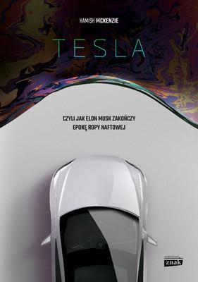 Hamish McKenzie - Tesla, czyli jak Elon Musk zakończy epokę ropy naftowej