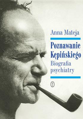 Anna Mateja - Poznawanie Kępińskiego. Biografia psychiatry