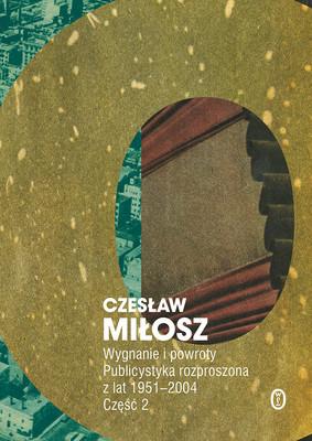 Czesław Miłosz - Wygnanie i powroty. Publicystyka rozproszona z lat 1951-2004. Wolumen 2