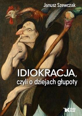 Janusz Szewczak - Idiokracja, czyli o dziejach głupoty