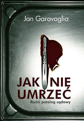 Jan Garavaglia - Jak nie umrzeć. Radzi patolog sądowy