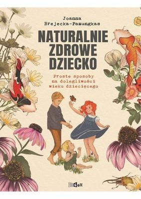 Joanna Brejecka-Pamungkas - Naturalnie zdrowe dziecko. Proste sposoby na dolegliwości wieku dziecięcego