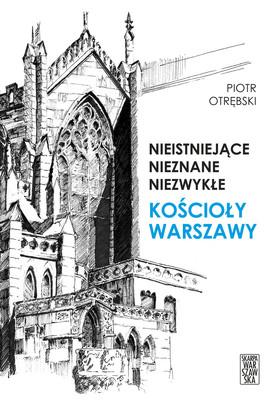 Piotr Otrębski - Nieistniejące, nieznane, niezwykłe. Kościoły Warszawy