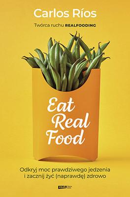 Carlos Rios - Eat Real Food. Odkryj moc prawdziwego jedzenia i zacznij żyć (naprawdę) zdrowo