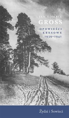 Jan Tomasz Gross - Opowieści kresowe 1939-1941. Żydzi i Sowieci