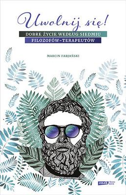 Marcin Fabjański - Uwolnij się! Dobre życie według siedmiu filozofów-terapeutów